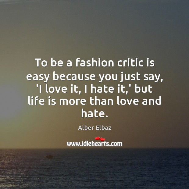 To be a fashion critic is easy because you just say, 'I Love and Hate Quotes Image