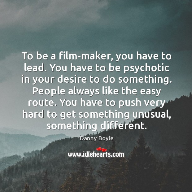 To be a film-maker, you have to lead. You have to be psychotic in your desire to do something. Image