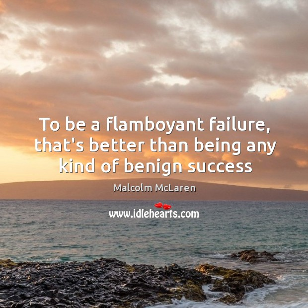 To be a flamboyant failure, that's better than being any kind of benign success Malcolm McLaren Picture Quote