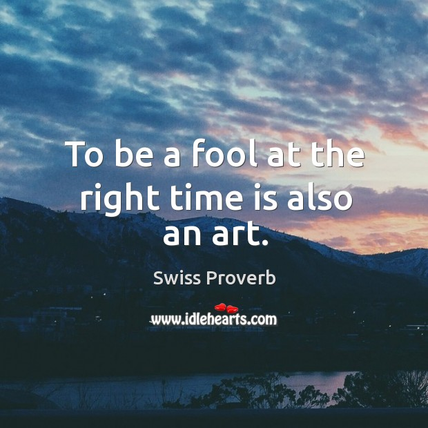 To be a fool at the right time is also an art. Swiss Proverbs Image