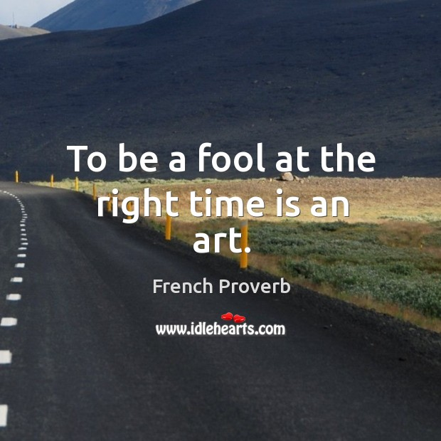 Image, To be a fool at the right time is an art.