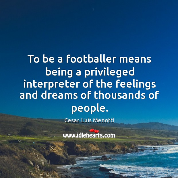 To be a footballer means being a privileged interpreter of the feelings Image