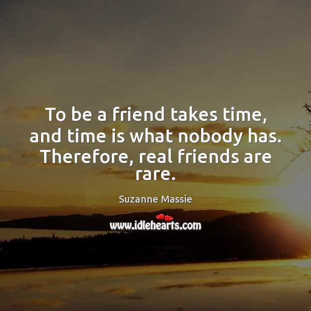 To be a friend takes time, and time is what nobody has. Therefore, real friends are rare. Real Friends Quotes Image