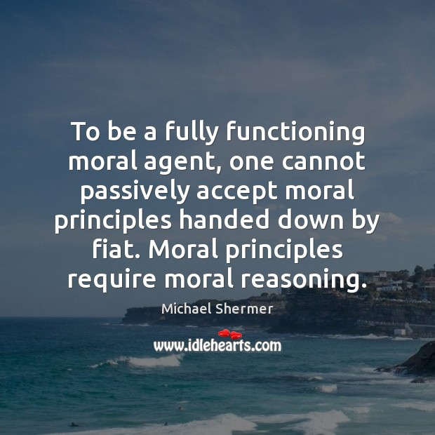 To be a fully functioning moral agent, one cannot passively accept moral Michael Shermer Picture Quote