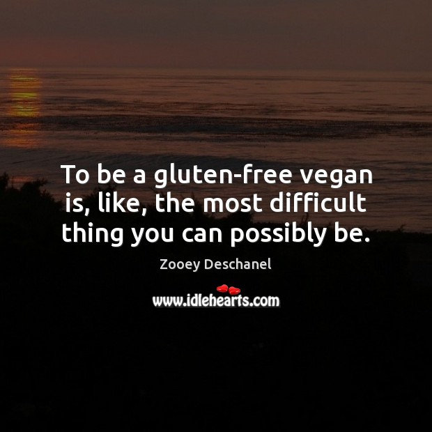 Image, To be a gluten-free vegan is, like, the most difficult thing you can possibly be.