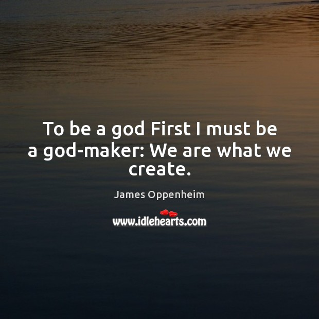 Image, To be a God First I must be a God-maker: We are what we create.