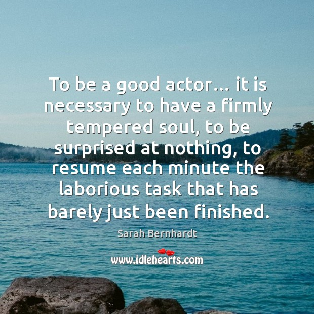 To be a good actor… it is necessary to have a firmly tempered soul Sarah Bernhardt Picture Quote