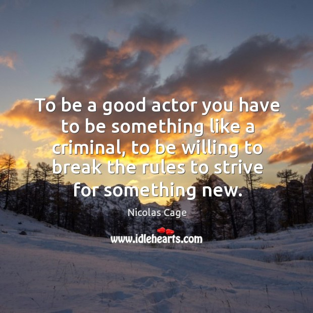 To be a good actor you have to be something like a criminal, to be willing to break the rules to strive for something new. Image