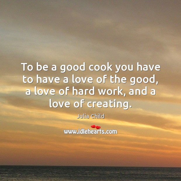 To be a good cook you have to have a love of Julia Child Picture Quote