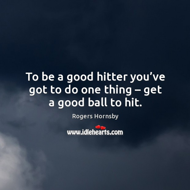 To be a good hitter you've got to do one thing – get a good ball to hit. Image
