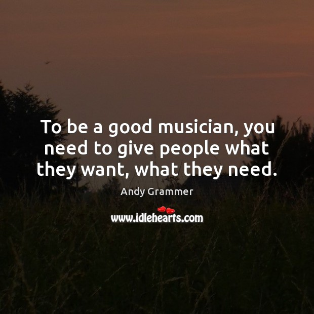 Image, To be a good musician, you need to give people what they want, what they need.