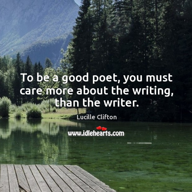 To be a good poet, you must care more about the writing, than the writer. Image