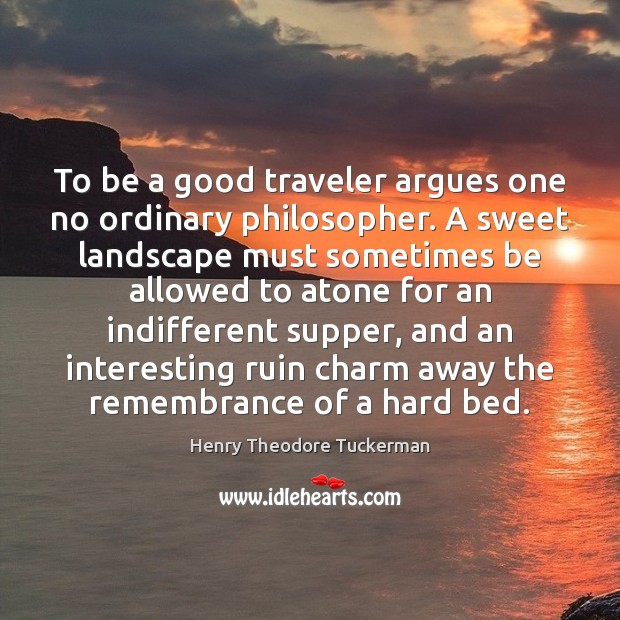 To be a good traveler argues one no ordinary philosopher. A sweet Henry Theodore Tuckerman Picture Quote