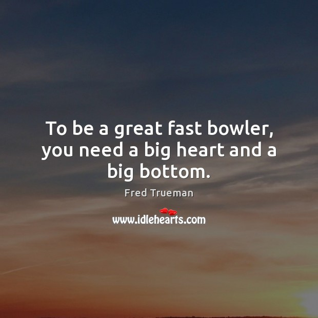 To be a great fast bowler, you need a big heart and a big bottom. Image