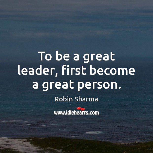 Image, To be a great leader, first become a great person.