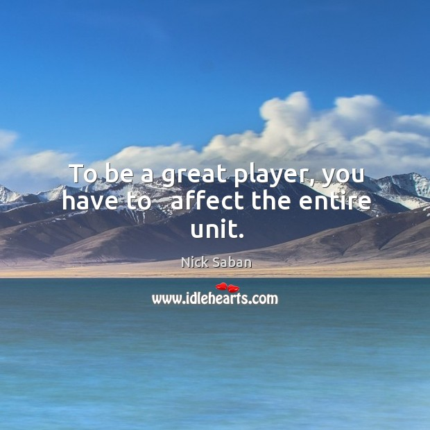 To be a great player, you have to   affect the entire unit. Image