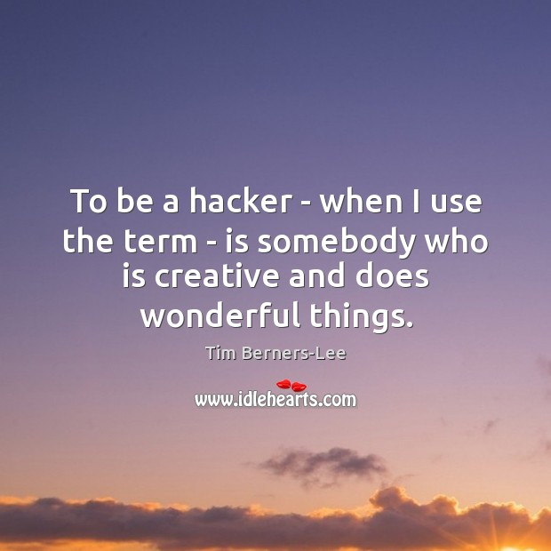 To be a hacker – when I use the term – is Tim Berners-Lee Picture Quote