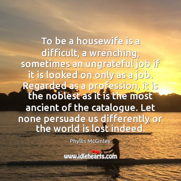 To be a housewife is a difficult, a wrenching, sometimes an ungrateful Phyllis McGinley Picture Quote
