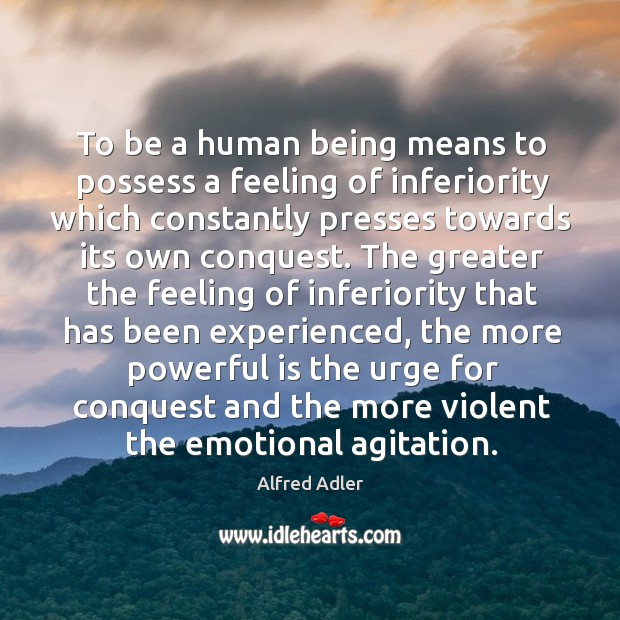To be a human being means to possess a feeling of inferiority which constantly presses towards its own conquest. Image