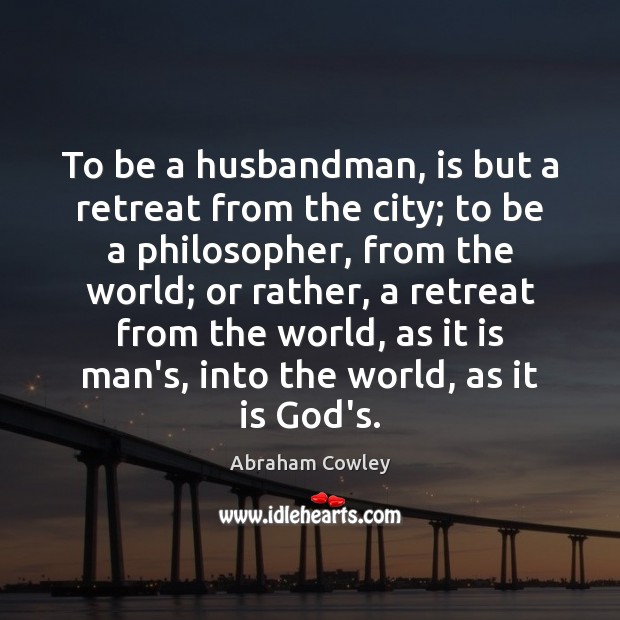 To be a husbandman, is but a retreat from the city; to Image