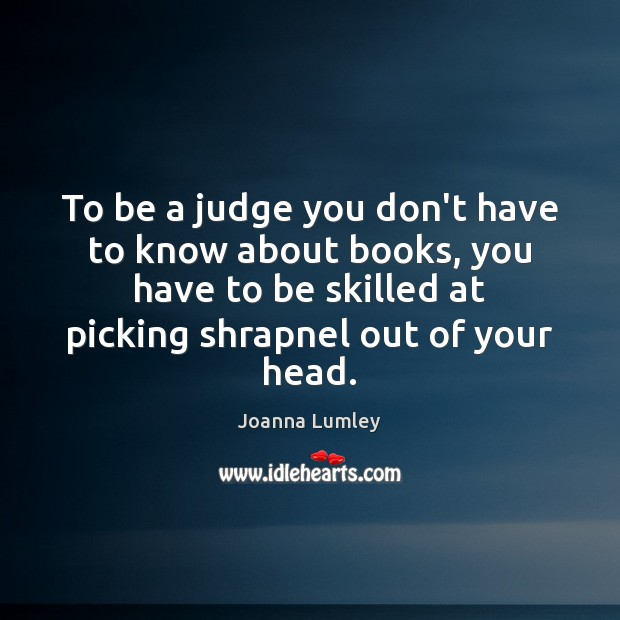 To be a judge you don't have to know about books, you Joanna Lumley Picture Quote