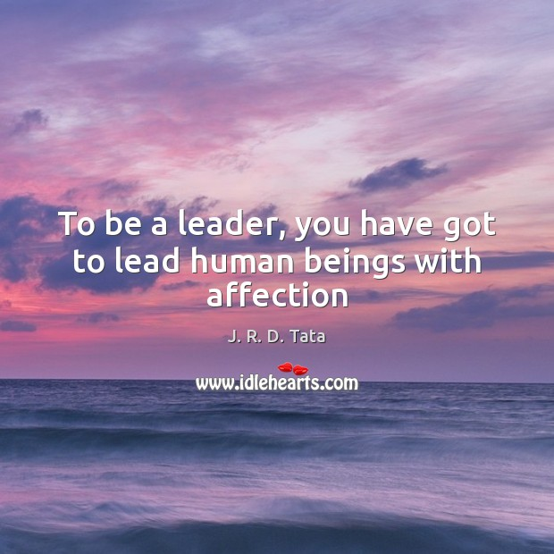 To be a leader, you have got to lead human beings with affection Image