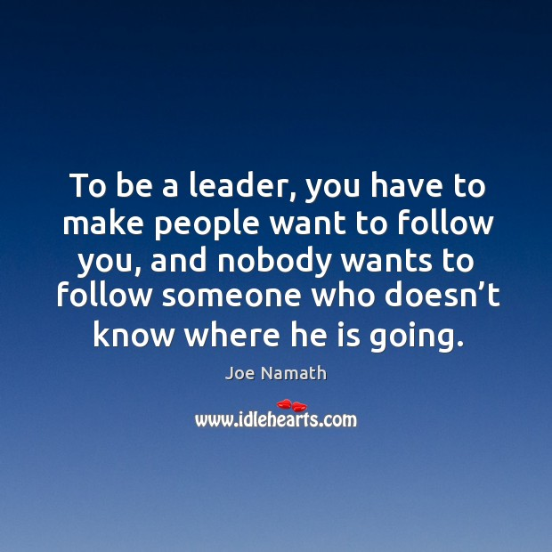 To be a leader, you have to make people want to follow you Joe Namath Picture Quote