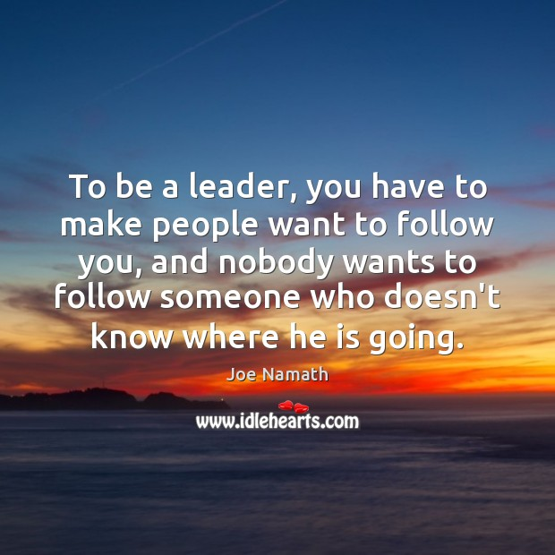 To be a leader, you have to make people want to follow Joe Namath Picture Quote