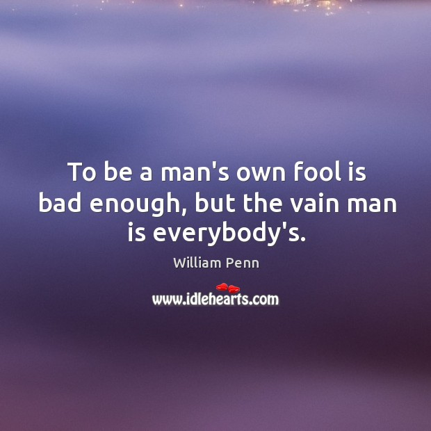 To be a man's own fool is bad enough, but the vain man is everybody's. William Penn Picture Quote
