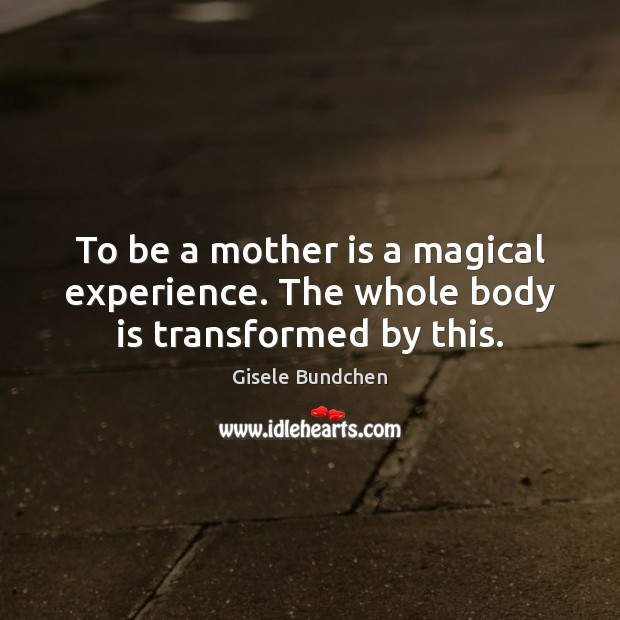 To be a mother is a magical experience. The whole body is transformed by this. Image