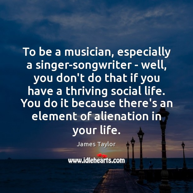 To be a musician, especially a singer-songwriter – well, you don't do James Taylor Picture Quote
