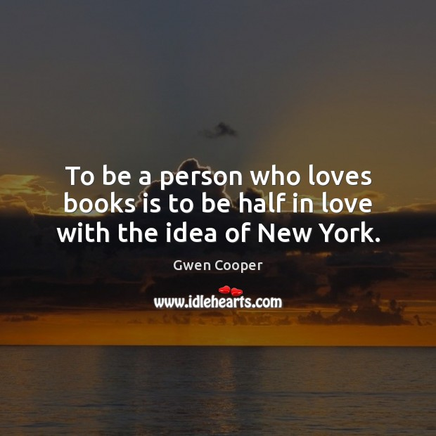 To be a person who loves books is to be half in love with the idea of New York. Gwen Cooper Picture Quote
