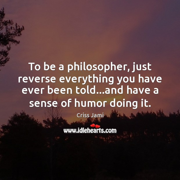 To be a philosopher, just reverse everything you have ever been told… Criss Jami Picture Quote