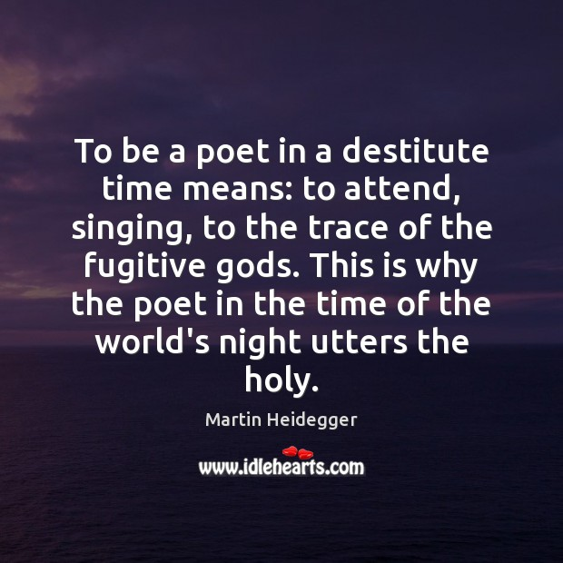 To be a poet in a destitute time means: to attend, singing, Martin Heidegger Picture Quote