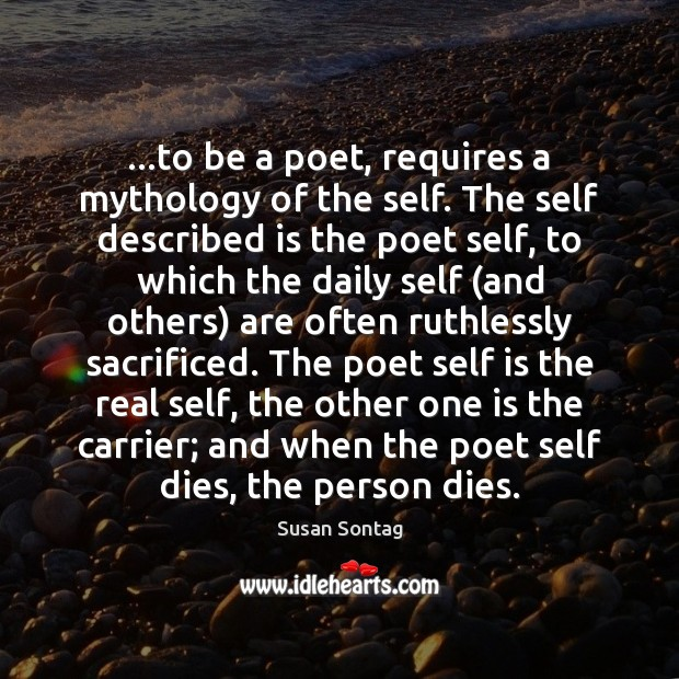 …to be a poet, requires a mythology of the self. The self Image