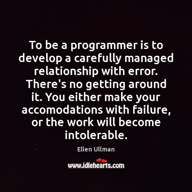 To be a programmer is to develop a carefully managed relationship with Image