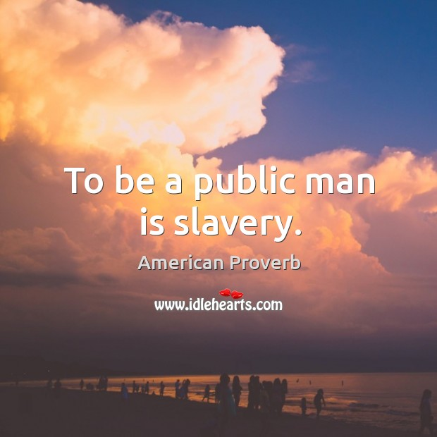 Image, To be a public man is slavery.