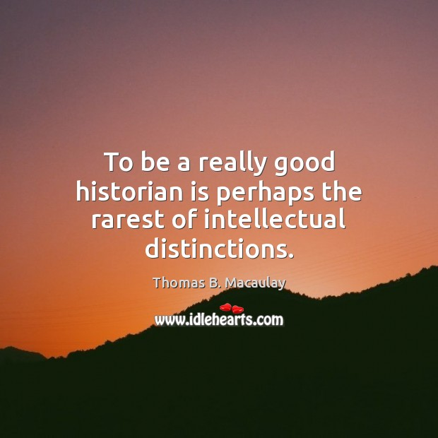 To be a really good historian is perhaps the rarest of intellectual distinctions. Image