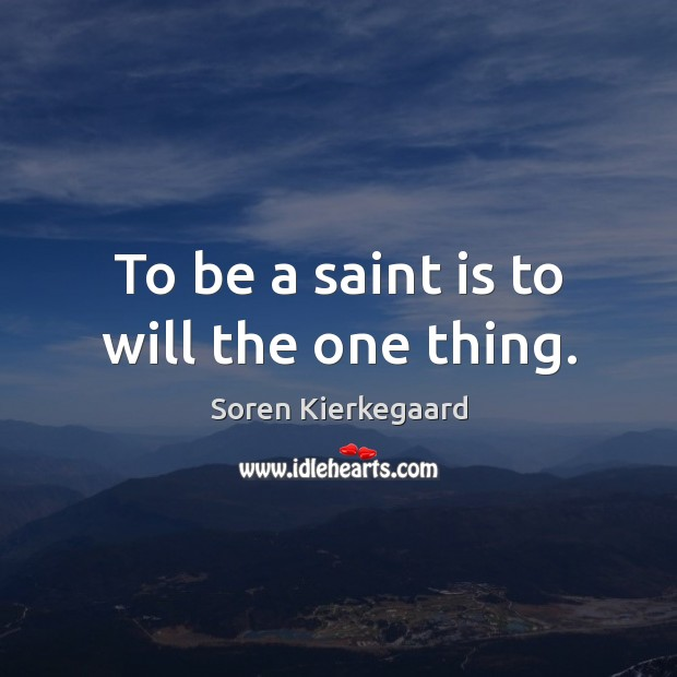 To be a saint is to will the one thing. Soren Kierkegaard Picture Quote