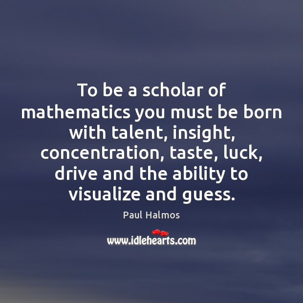 To be a scholar of mathematics you must be born with talent, Paul Halmos Picture Quote