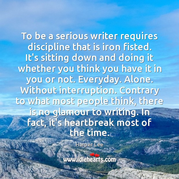 To be a serious writer requires discipline that is iron fisted. It's Image