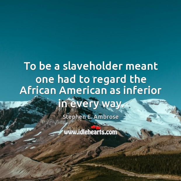 To be a slaveholder meant one had to regard the african american as inferior in every way. Stephen E. Ambrose Picture Quote