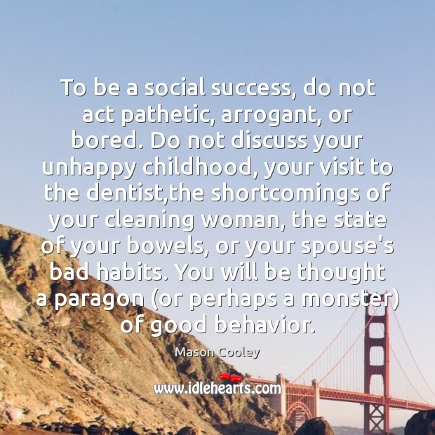 To be a social success, do not act pathetic, arrogant, or bored. Behavior Quotes Image