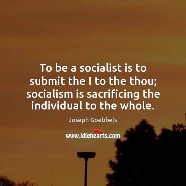 To be a socialist is to submit the I to the thou; Joseph Goebbels Picture Quote