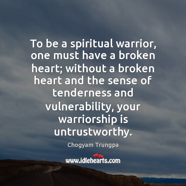 To Be A Spiritual Warrior One Must Have A Broken Heart Without