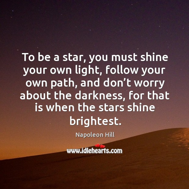 To be a star, you must shine your own light, follow your own path, and don't worry about the darkness. Image