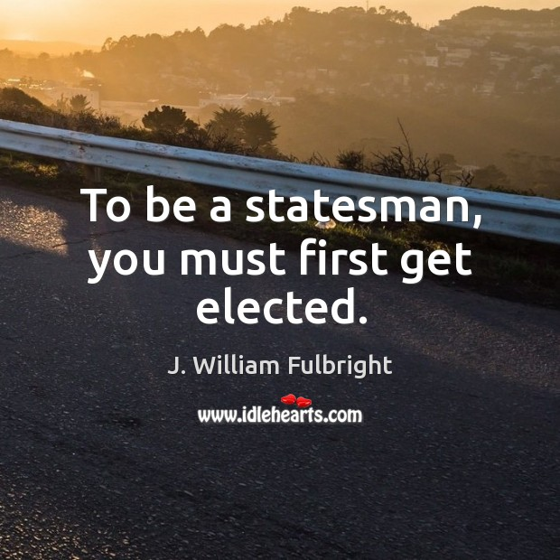To be a statesman, you must first get elected. J. William Fulbright Picture Quote