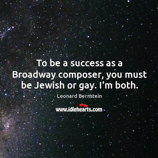 To be a success as a Broadway composer, you must be Jewish or gay. I'm both. Image