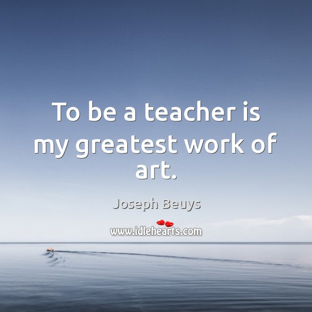 To be a teacher is my greatest work of art. Joseph Beuys Picture Quote