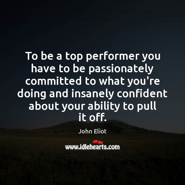To be a top performer you have to be passionately committed to John Eliot Picture Quote